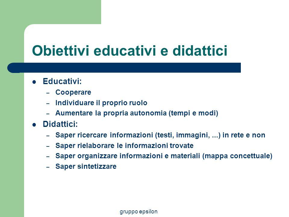 gruppo epsilon Obiettivi educativi e didattici Educativi: – Cooperare – Individuare il proprio ruolo – Aumentare la propria autonomia (tempi e modi) D