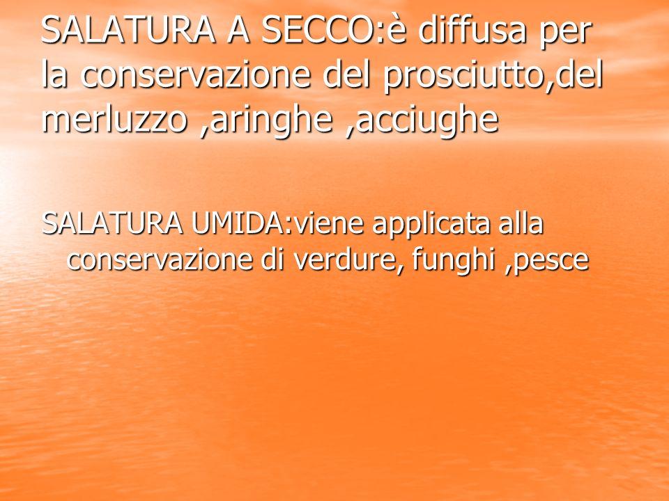 SALATURA A SECCO:è diffusa per la conservazione del prosciutto,del merluzzo,aringhe,acciughe SALATURA UMIDA:viene applicata alla conservazione di verd