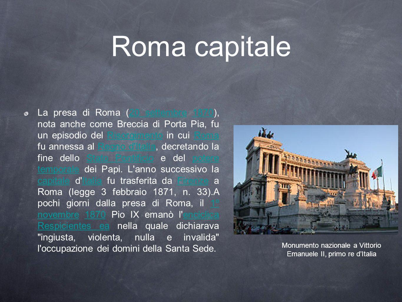 Roma capitale La presa di Roma (20 settembre 1870), nota anche come Breccia di Porta Pia, fu un episodio del Risorgimento in cui Roma fu annessa al Re
