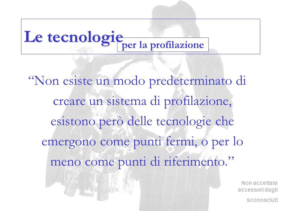 per la profilazione Le tecnologie Non esiste un modo predeterminato di creare un sistema di profilazione, esistono però delle tecnologie che emergono