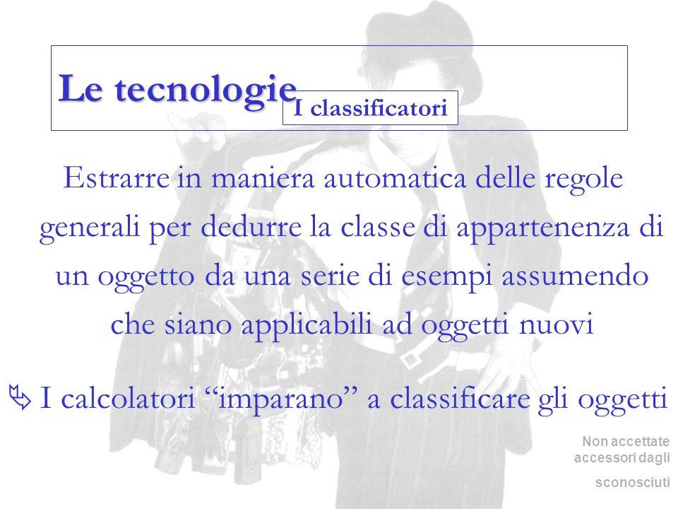 I classificatori Le tecnologie Estrarre in maniera automatica delle regole generali per dedurre la classe di appartenenza di un oggetto da una serie d