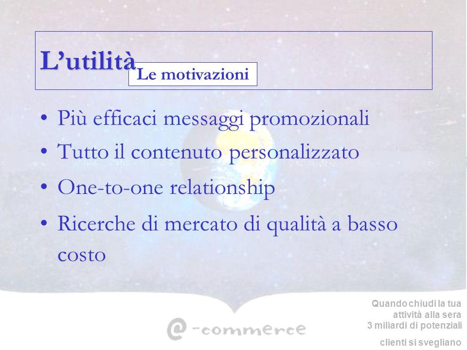 Le motivazioni Lutilità Più efficaci messaggi promozionali Tutto il contenuto personalizzato One-to-one relationship Ricerche di mercato di qualità a