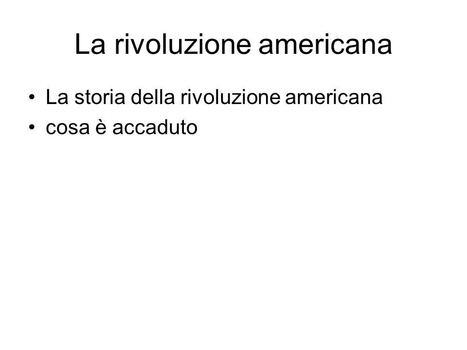 La rivoluzione americana La storia della rivoluzione americana cosa è accaduto