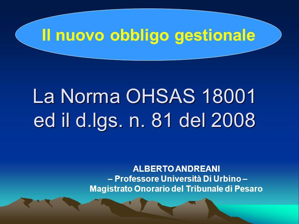 La Norma OHSAS 18001 ed il d.lgs. n. 81 del 2008 Il nuovo obbligo gestionale ALBERTO ANDREANI – Professore Università Di Urbino – Magistrato Onorario