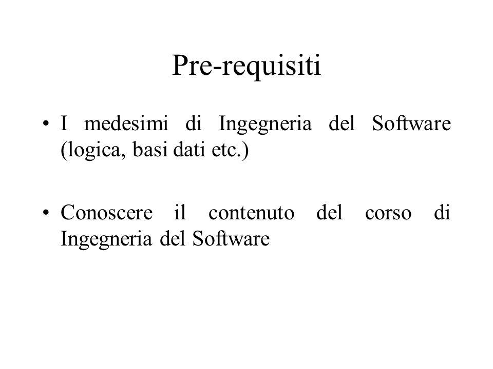 Pre-requisiti I medesimi di Ingegneria del Software (logica, basi dati etc.) Conoscere il contenuto del corso di Ingegneria del Software