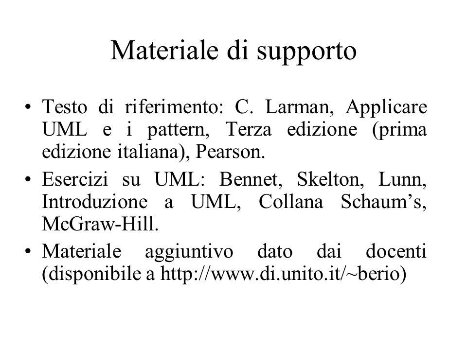 Materiale di supporto Testo di riferimento: C. Larman, Applicare UML e i pattern, Terza edizione (prima edizione italiana), Pearson. Esercizi su UML: