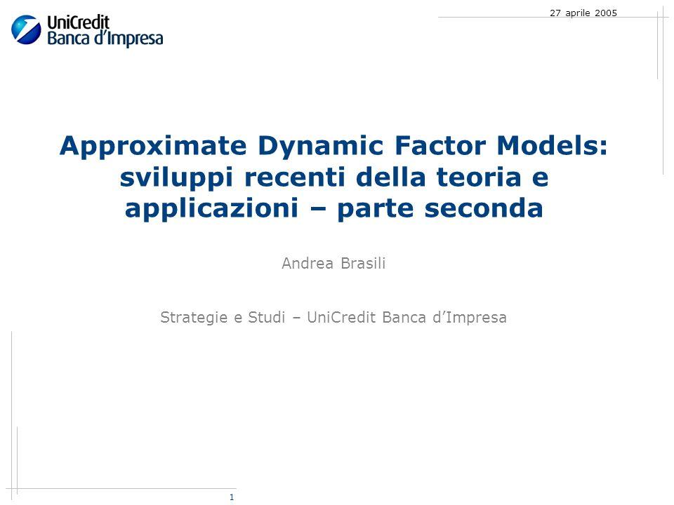 1 27 aprile 2005 Approximate Dynamic Factor Models: sviluppi recenti della teoria e applicazioni – parte seconda Andrea Brasili Strategie e Studi – UniCredit Banca dImpresa