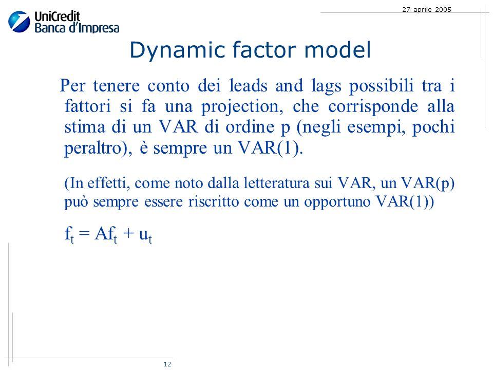 12 27 aprile 2005 Dynamic factor model Per tenere conto dei leads and lags possibili tra i fattori si fa una projection, che corrisponde alla stima di un VAR di ordine p (negli esempi, pochi peraltro), è sempre un VAR(1).