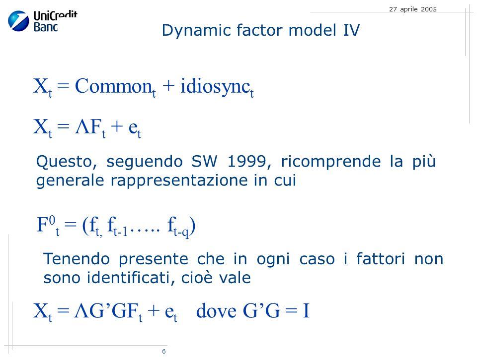 6 27 aprile 2005 Dynamic factor model IV X t = Common t + idiosync t X t = ΛF t + e t Questo, seguendo SW 1999, ricomprende la più generale rappresentazione in cui F 0 t = (f t, f t-1 …..