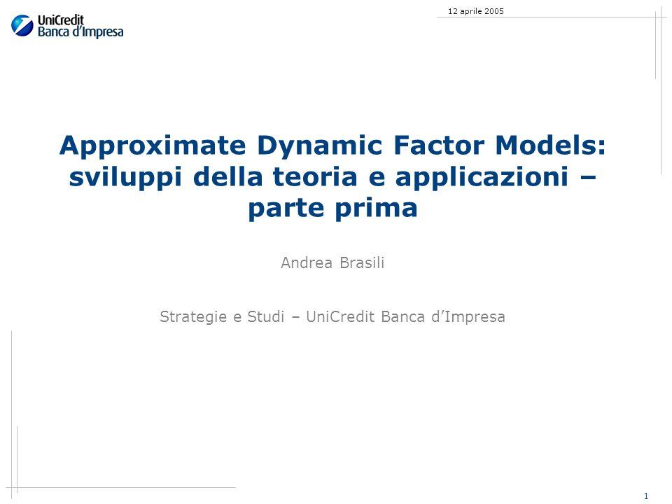 1 12 aprile 2005 Approximate Dynamic Factor Models: sviluppi della teoria e applicazioni – parte prima Andrea Brasili Strategie e Studi – UniCredit Banca dImpresa