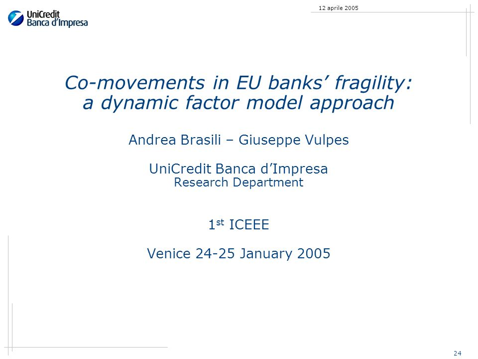 24 12 aprile 2005 Co-movements in EU banks fragility: a dynamic factor model approach Andrea Brasili – Giuseppe Vulpes UniCredit Banca dImpresa Resear