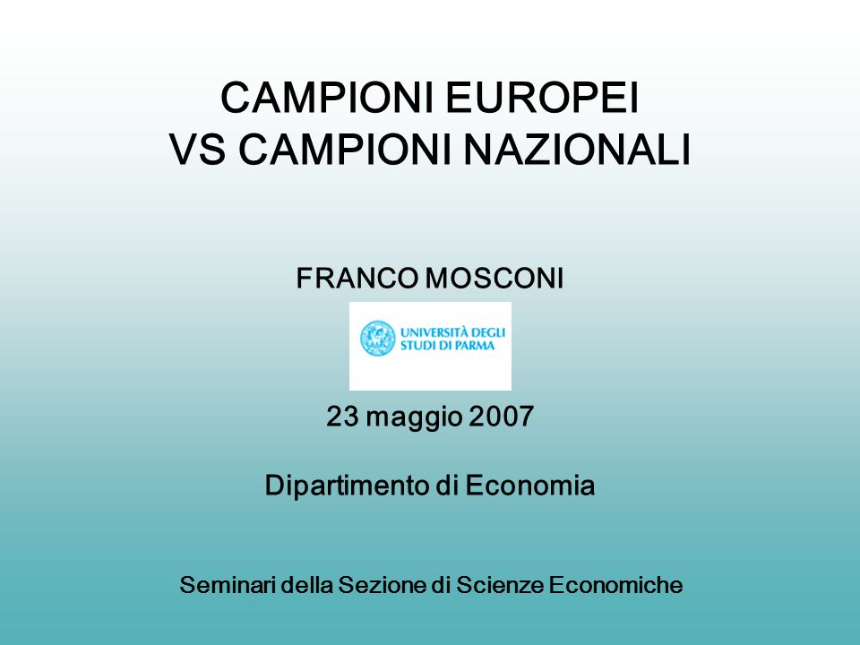 CAMPIONI EUROPEI VS CAMPIONI NAZIONALI FRANCO MOSCONI 23 maggio 2007 Dipartimento di Economia Seminari della Sezione di Scienze Economiche