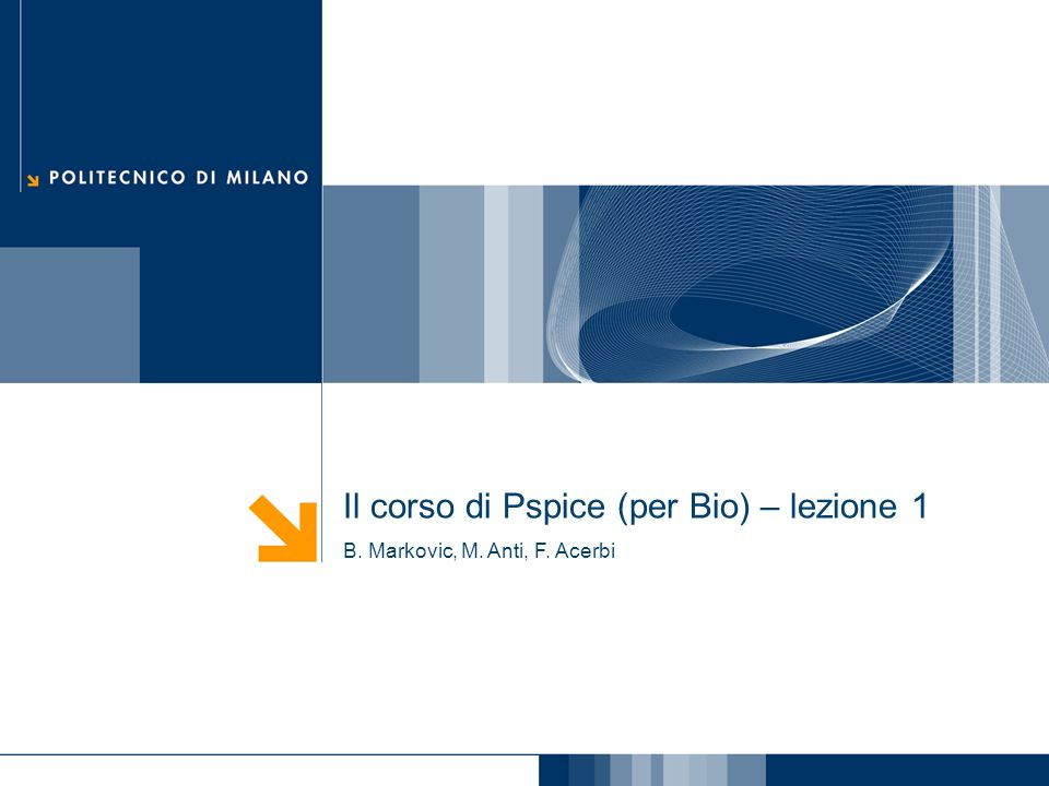 Il corso di Pspice (per Bio) – lezione 1 B. Markovic, M. Anti, F. Acerbi