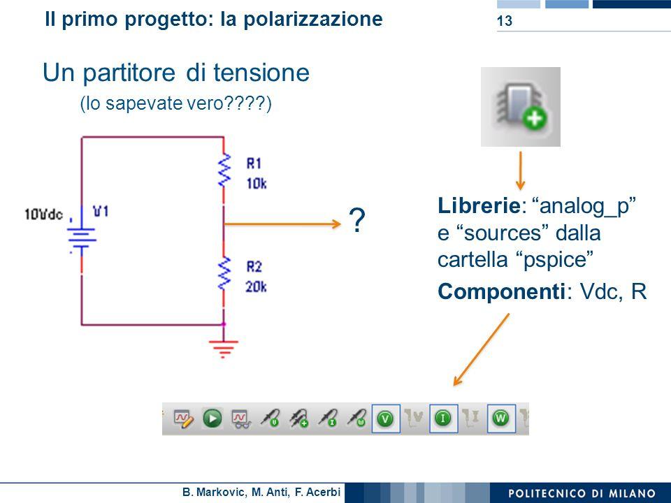 B. Markovic, M. Anti, F. Acerbi 13 Il primo progetto: la polarizzazione Un partitore di tensione (lo sapevate vero????) ? Librerie: analog_p e sources