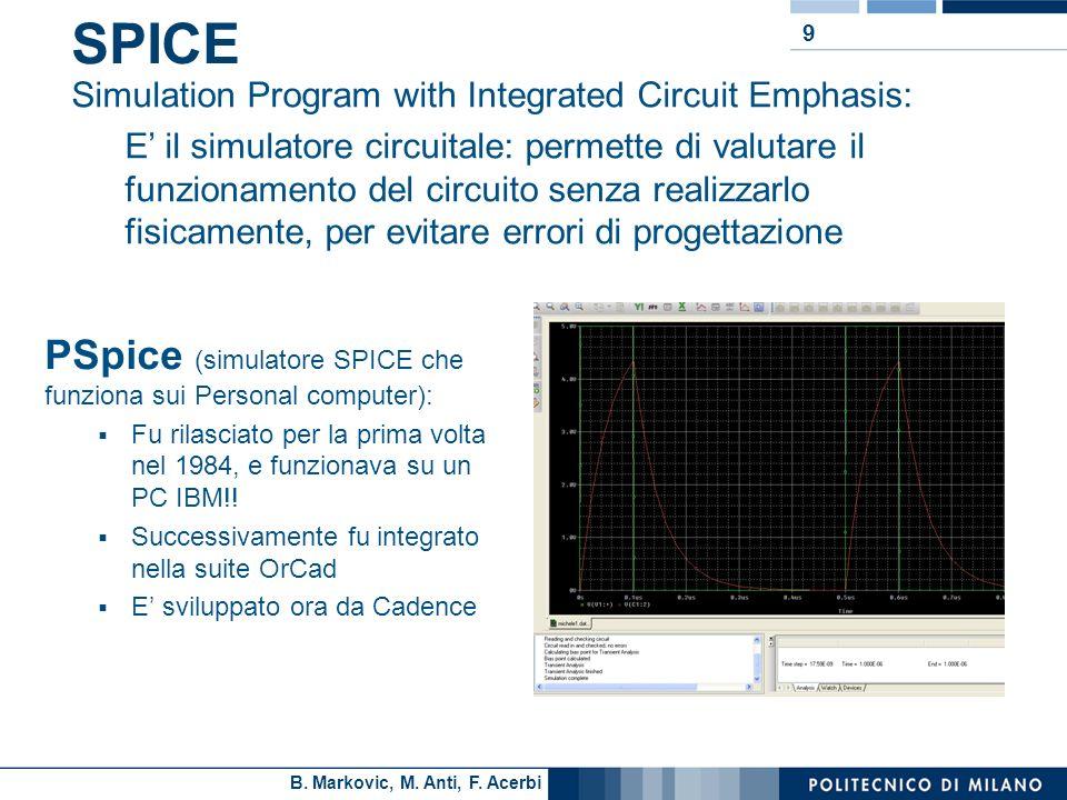B. Markovic, M. Anti, F. Acerbi 9 SPICE PSpice (simulatore SPICE che funziona sui Personal computer): Fu rilasciato per la prima volta nel 1984, e fun