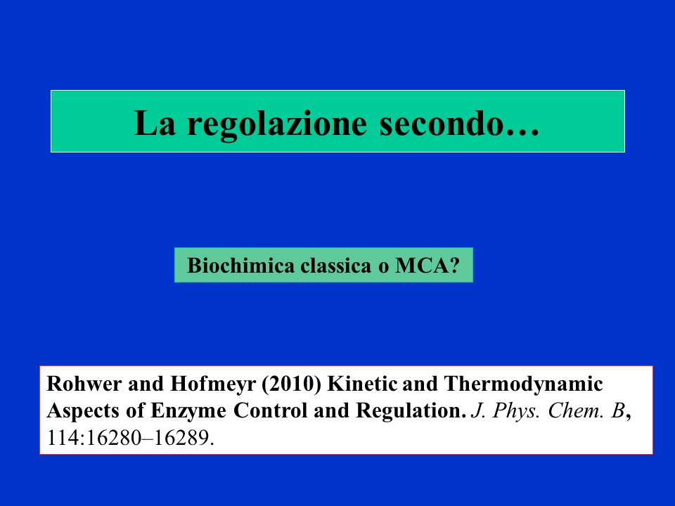 La regolazione secondo… Biochimica classica o MCA? Rohwer and Hofmeyr (2010) Kinetic and Thermodynamic Aspects of Enzyme Control and Regulation. J. Ph