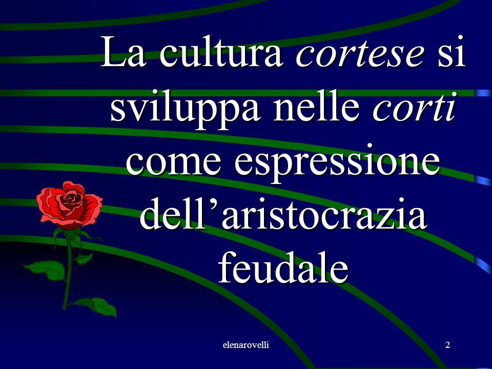 elenarovelli2 La cultura cortese si sviluppa nelle corti come espressione dellaristocrazia feudale