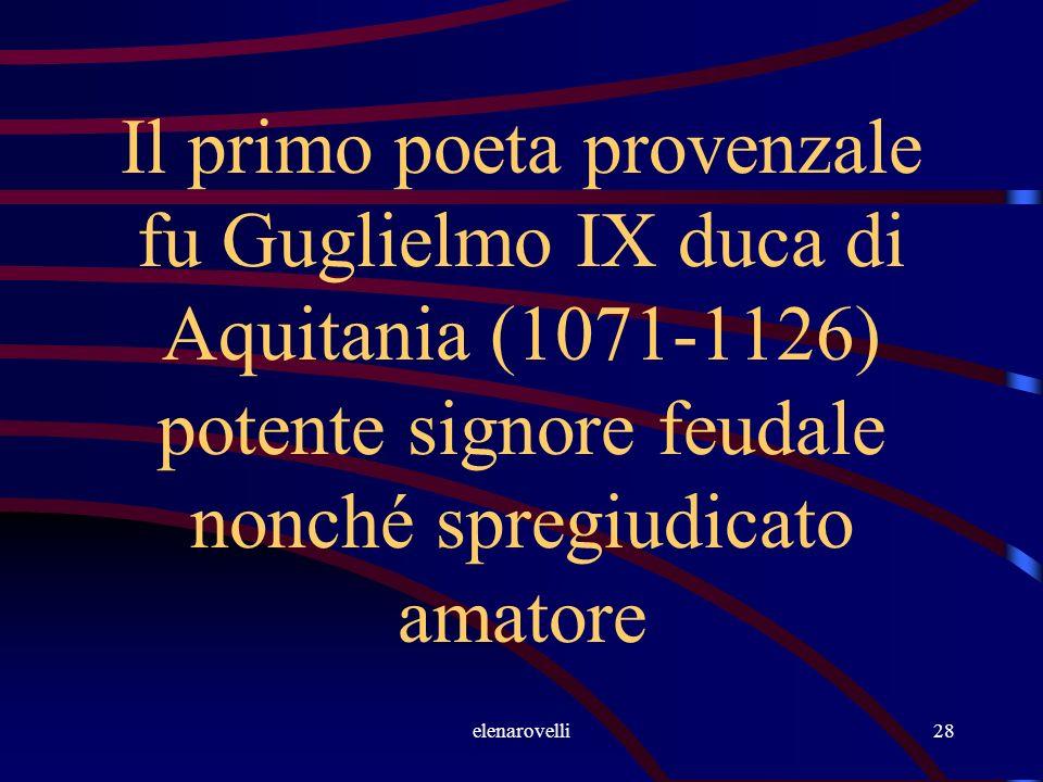 elenarovelli28 Il primo poeta provenzale fu Guglielmo IX duca di Aquitania (1071-1126) potente signore feudale nonché spregiudicato amatore