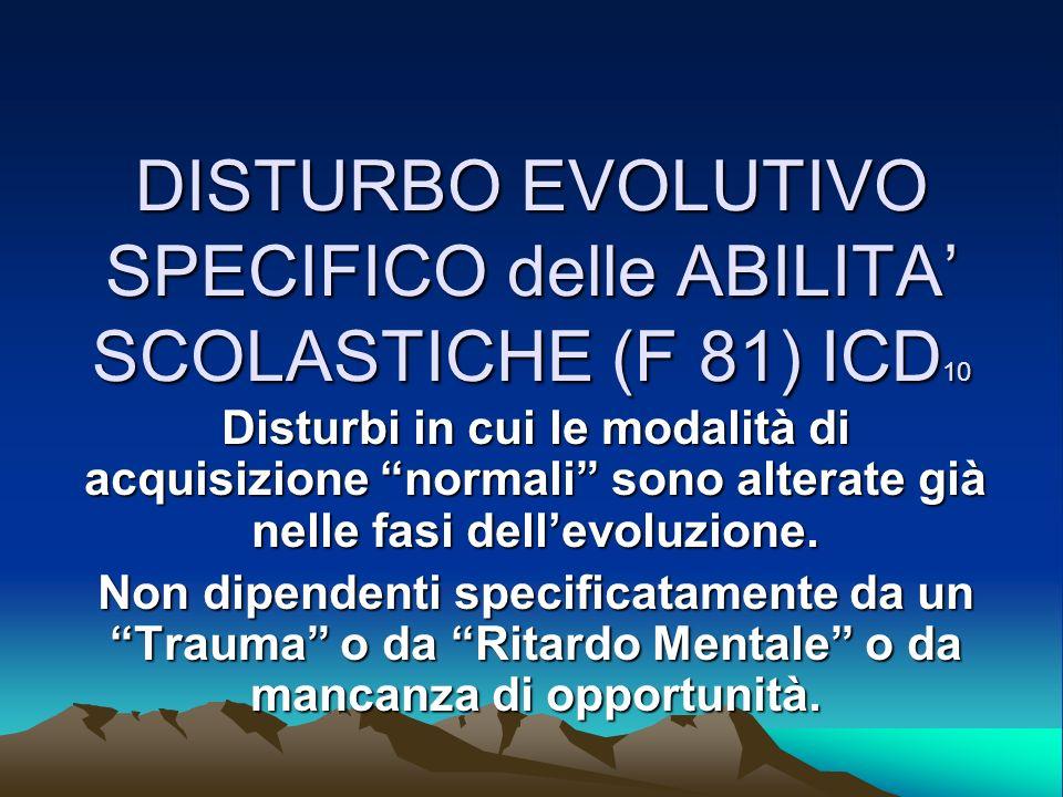 DISTURBO EVOLUTIVO SPECIFICO delle ABILITA SCOLASTICHE (F 81) ICD 10 Disturbi in cui le modalità di acquisizione normali sono alterate già nelle fasi dellevoluzione.