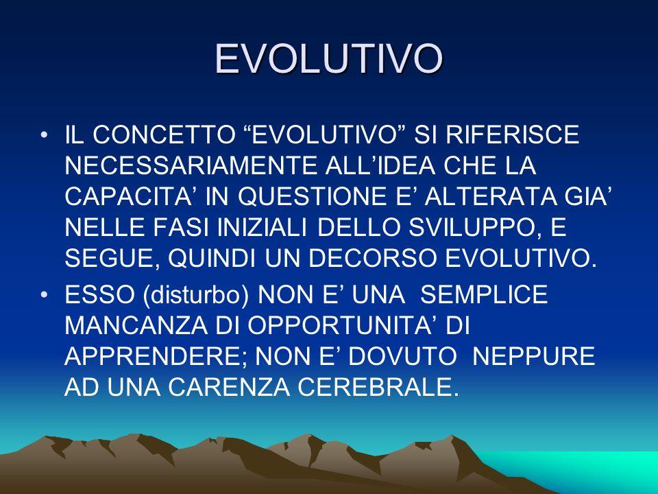 EVOLUTIVO IL CONCETTO EVOLUTIVO SI RIFERISCE NECESSARIAMENTE ALLIDEA CHE LA CAPACITA IN QUESTIONE E ALTERATA GIA NELLE FASI INIZIALI DELLO SVILUPPO, E SEGUE, QUINDI UN DECORSO EVOLUTIVO.