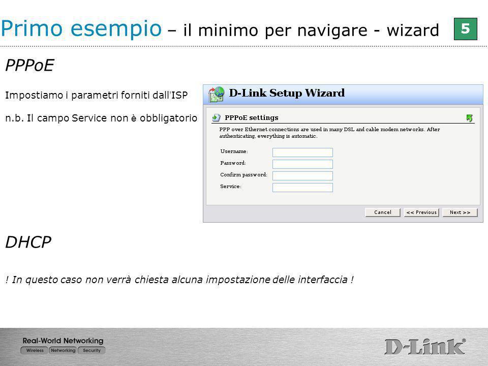 Impostiamo i parametri forniti dall ISP n.b. Il campo Service non è obbligatorio Primo esempio – il minimo per navigare - wizard 5 PPPoE DHCP ! In que