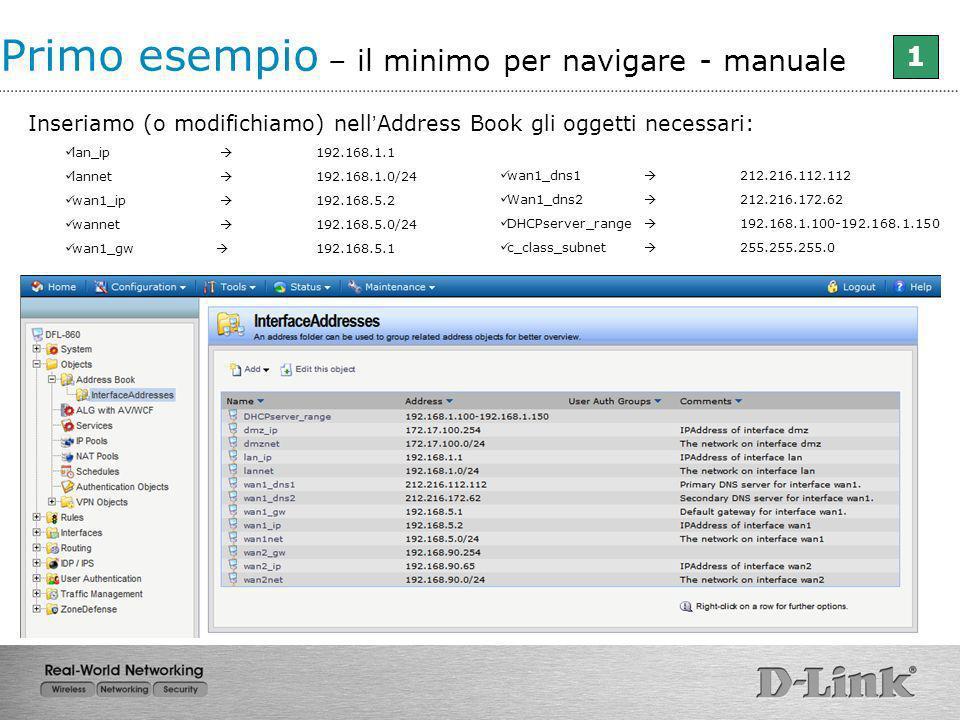 Inseriamo (o modifichiamo) nell Address Book gli oggetti necessari: lan_ip 192.168.1.1 lannet 192.168.1.0/24 wan1_ip 192.168.5.2 wannet 192.168.5.0/24