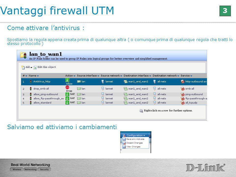 Vantaggi firewall UTM 3 Come attivare lantivirus : Spostiamo la regola appena creata prima di qualunque altra ( o comunque prima di qualunque regola c