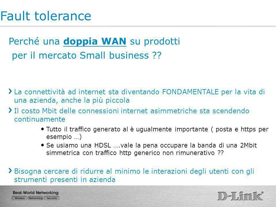 Fault tolerance Perché una doppia WAN su prodotti per il mercato Small business ?? La connettività ad internet sta diventando FONDAMENTALE per la vita