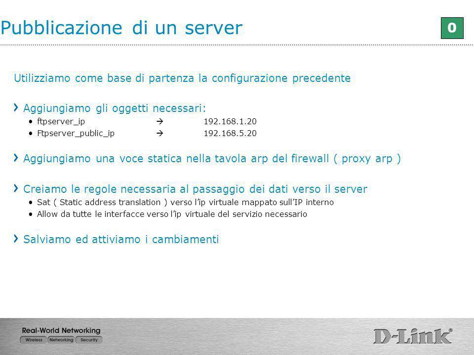 Pubblicazione di un server 0 Utilizziamo come base di partenza la configurazione precedente Aggiungiamo gli oggetti necessari: ftpserver_ip 192.168.1.