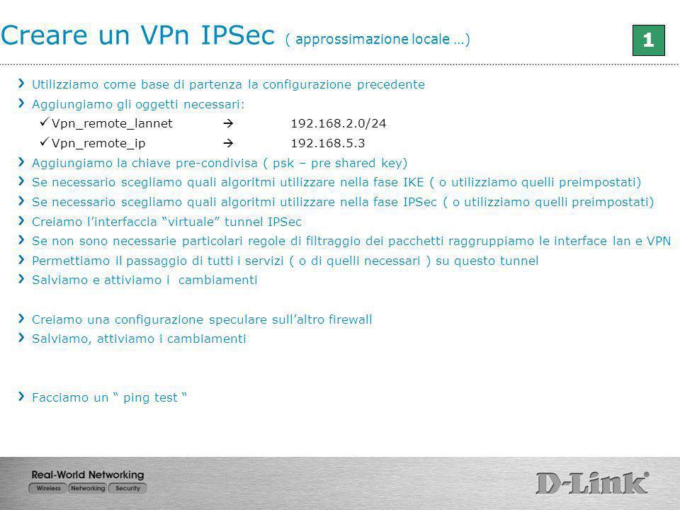 Utilizziamo come base di partenza la configurazione precedente Aggiungiamo gli oggetti necessari: Vpn_remote_lannet 192.168.2.0/24 Vpn_remote_ip 192.1