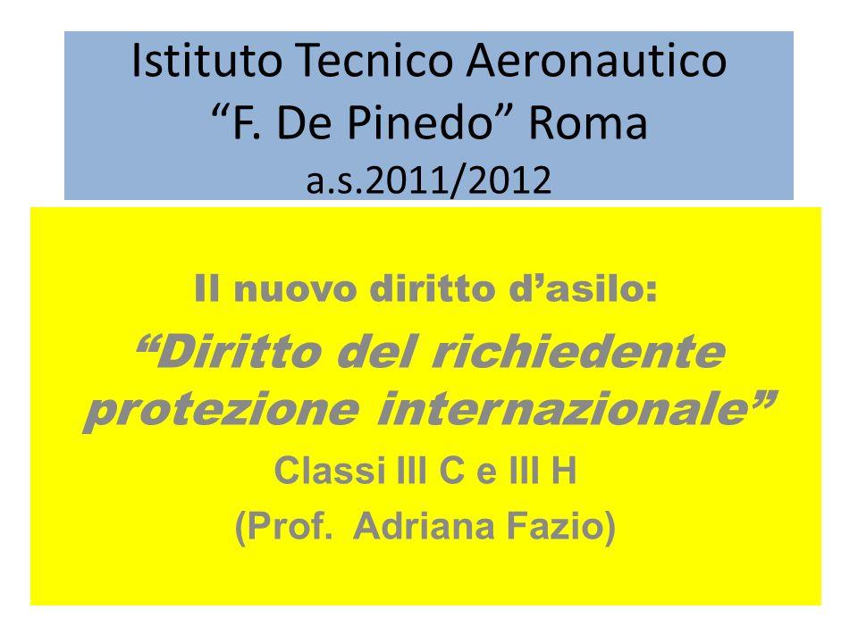 Istituto Tecnico Aeronautico F. De Pinedo Roma a.s.2011/2012 Il nuovo diritto dasilo: Diritto del richiedente protezione internazionale Classi III C e