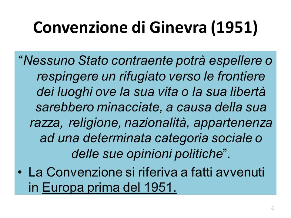 Convenzione di Ginevra (1951) Nessuno Stato contraente potrà espellere o respingere un rifugiato verso le frontiere dei luoghi ove la sua vita o la su