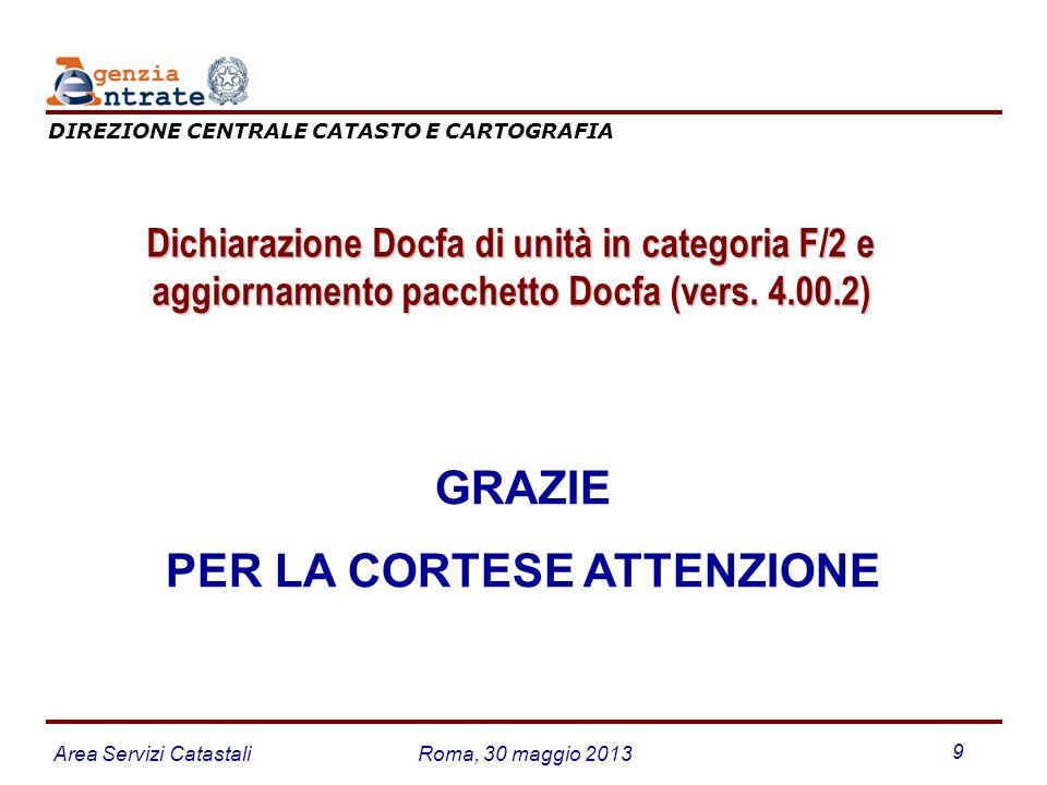 Area Servizi CatastaliRoma, 30 maggio 2013 9 GRAZIE PER LA CORTESE ATTENZIONE DIREZIONE CENTRALE CATASTO E CARTOGRAFIA Dichiarazione Docfa di unità in