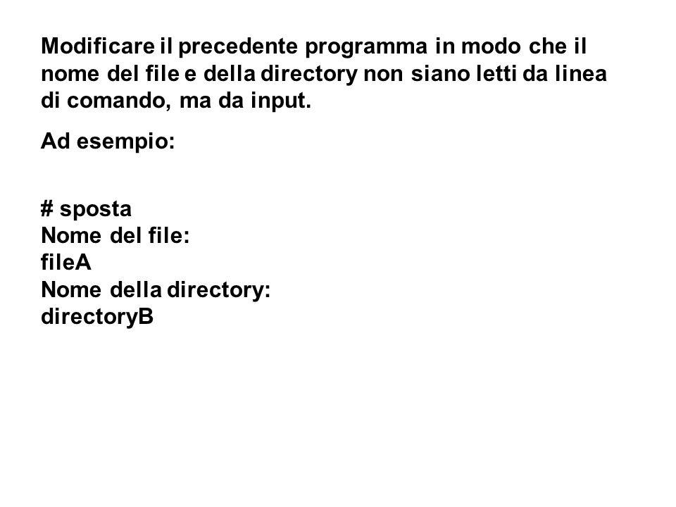 Modificare il precedente programma in modo che il nome del file e della directory non siano letti da linea di comando, ma da input. Ad esempio: # spos
