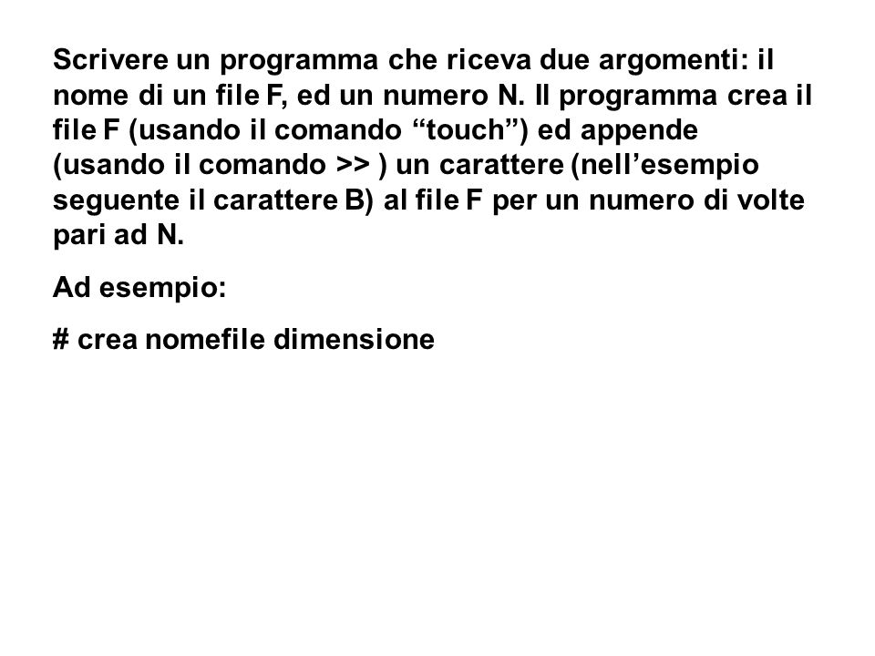 Scrivere un programma che riceva due argomenti: il nome di un file F, ed un numero N. Il programma crea il file F (usando il comando touch) ed appende