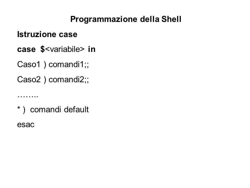 Programmazione della Shell Istruzione case case $ in Caso1 ) comandi1;; Caso2 ) comandi2;; …….. * ) comandi default esac