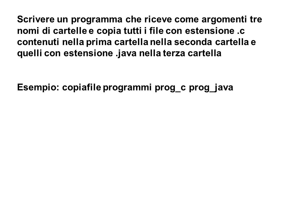 Scrivere un programma che riceve come argomenti tre nomi di cartelle e copia tutti i file con estensione.c contenuti nella prima cartella nella seconda cartella e quelli con estensione.java nella terza cartella Esempio: copiafile programmi prog_c prog_java