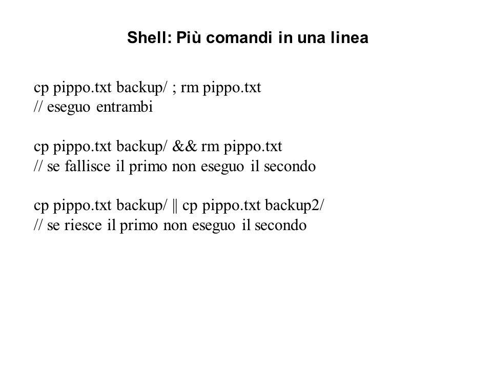Shell: Più comandi in una linea cp pippo.txt backup/ ; rm pippo.txt // eseguo entrambi cp pippo.txt backup/ && rm pippo.txt // se fallisce il primo no