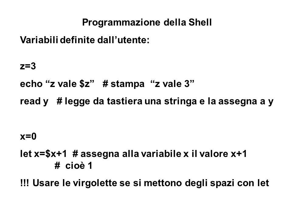 Programmazione della Shell Variabili definite dallutente: z=3 echo z vale $z # stampa z vale 3 read y # legge da tastiera una stringa e la assegna a y