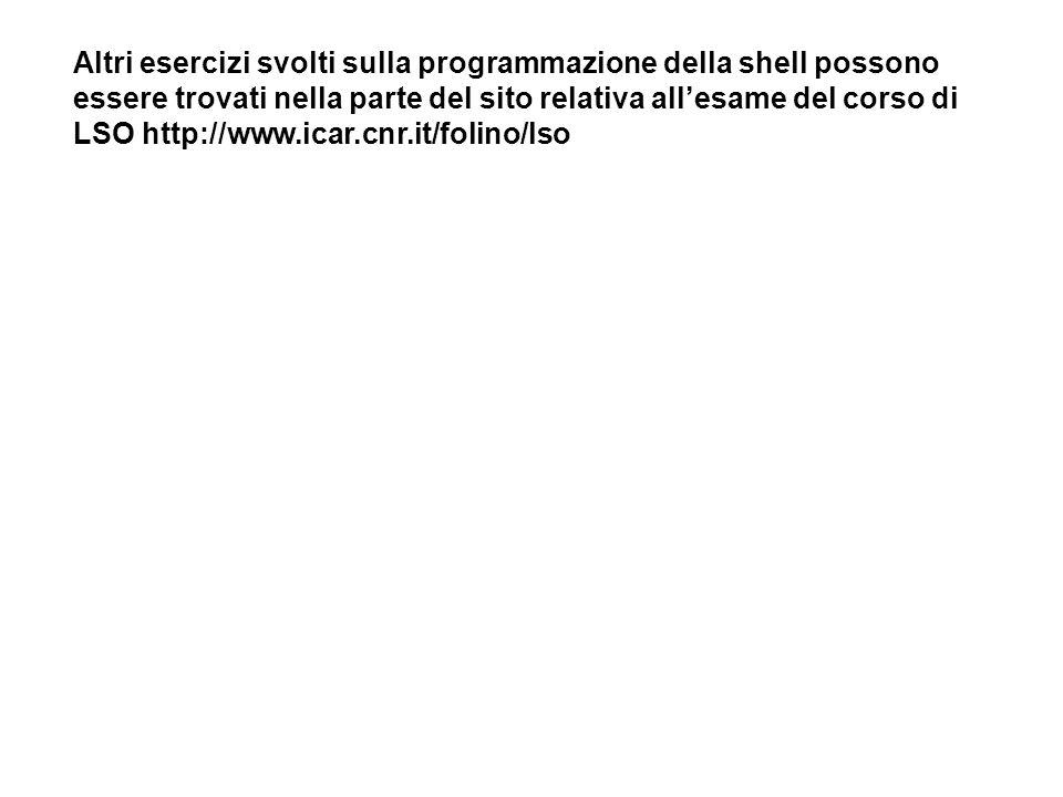 Altri esercizi svolti sulla programmazione della shell possono essere trovati nella parte del sito relativa allesame del corso di LSO http://www.icar.cnr.it/folino/lso