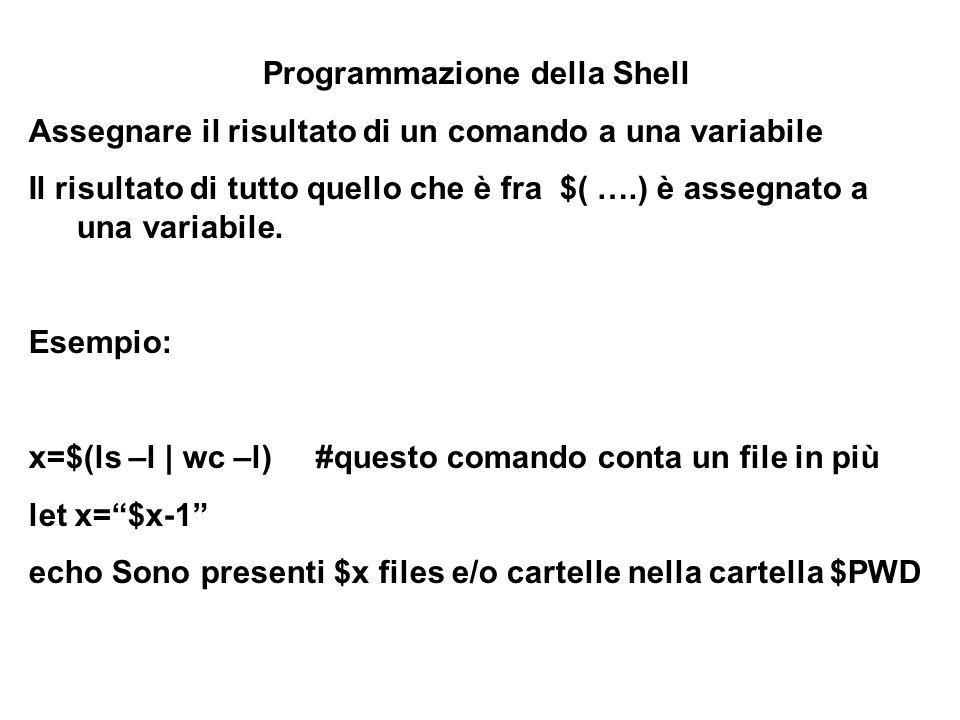 Programmazione della Shell Assegnare il risultato di un comando a una variabile Il risultato di tutto quello che è fra $( ….) è assegnato a una variab