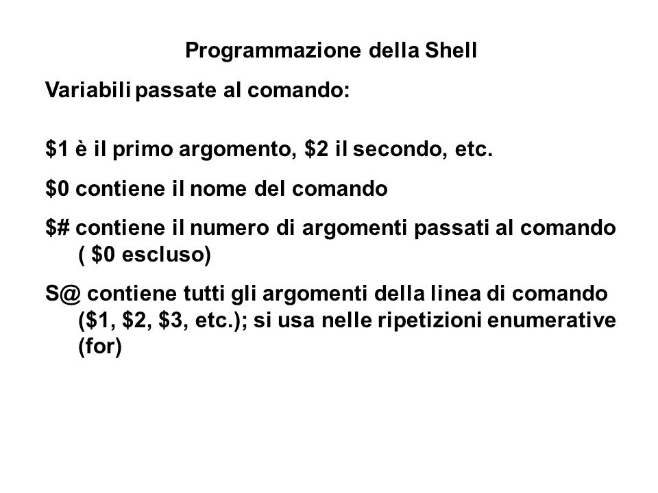 Programmazione della Shell Variabili passate al comando: $1 è il primo argomento, $2 il secondo, etc. $0 contiene il nome del comando $# contiene il n