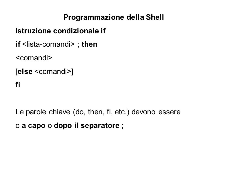 Programmazione della Shell Esempio: if [ $1 –gt 10 ] then echo il parametro è maggiore di 10 else echo il parametro non è maggiore di 10 fi
