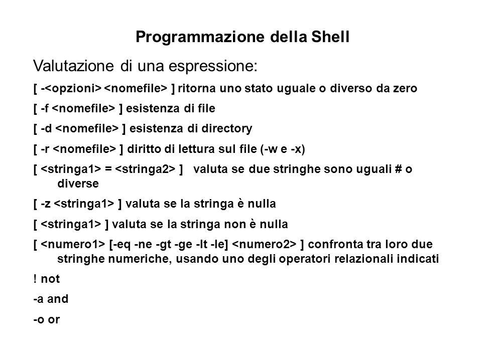 Programmazione della Shell Valutazione di una espressione: [ - ]ritorna uno stato uguale o diverso da zero [ -f ] esistenza di file [ -d ] esistenza di directory [ -r ] diritto di lettura sul file (-w e -x) [ = ] valuta se due stringhe sono uguali # o diverse [ -z ] valuta se la stringa è nulla [ ] valuta se la stringa non è nulla [ [-eq -ne -gt -ge -lt -le] ] confronta tra loro due stringhe numeriche, usando uno degli operatori relazionali indicati .