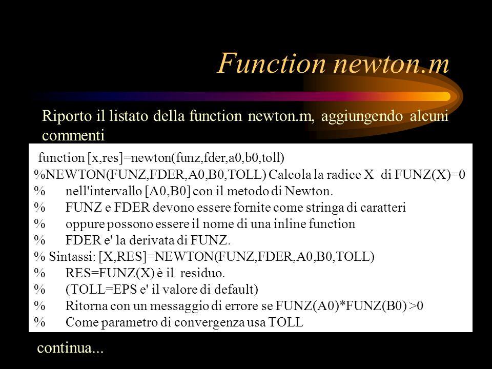 Function newton.m Riporto il listato della function newton.m, aggiungendo alcuni commenti function [x,res]=newton(funz,fder,a0,b0,toll) %NEWTON(FUNZ,F