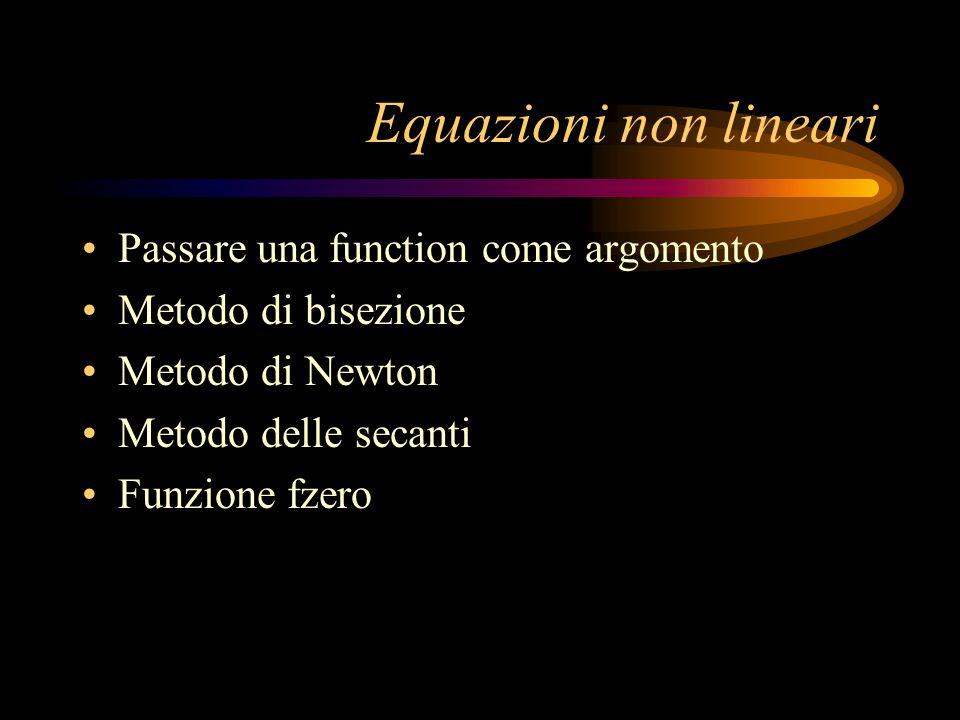 Equazioni non lineari Passare una function come argomento Metodo di bisezione Metodo di Newton Metodo delle secanti Funzione fzero