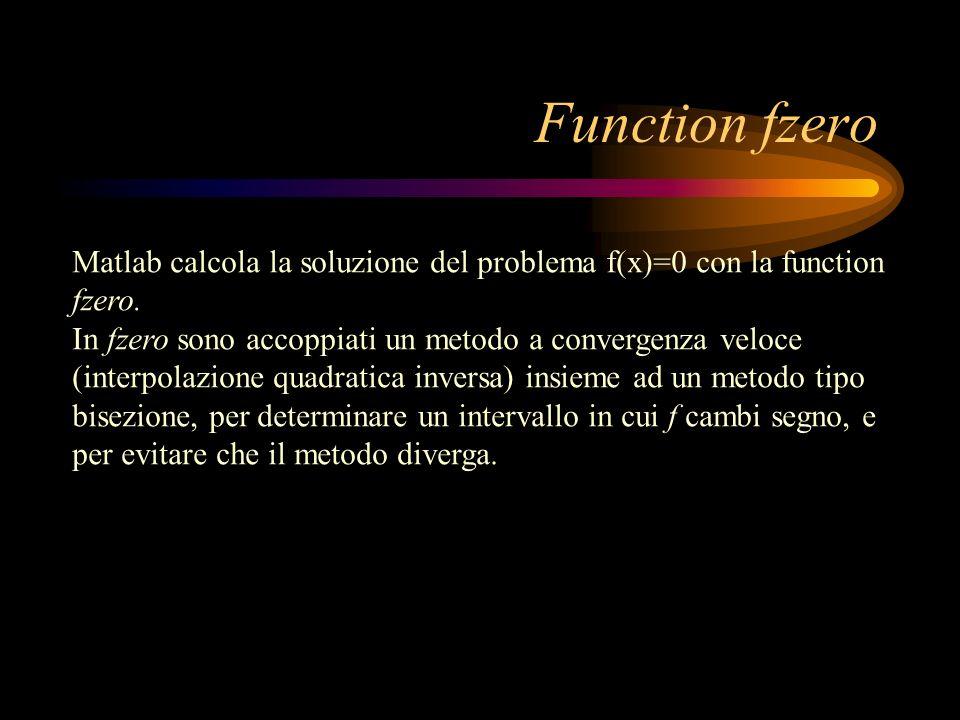 Function fzero Matlab calcola la soluzione del problema f(x)=0 con la function fzero. In fzero sono accoppiati un metodo a convergenza veloce (interpo