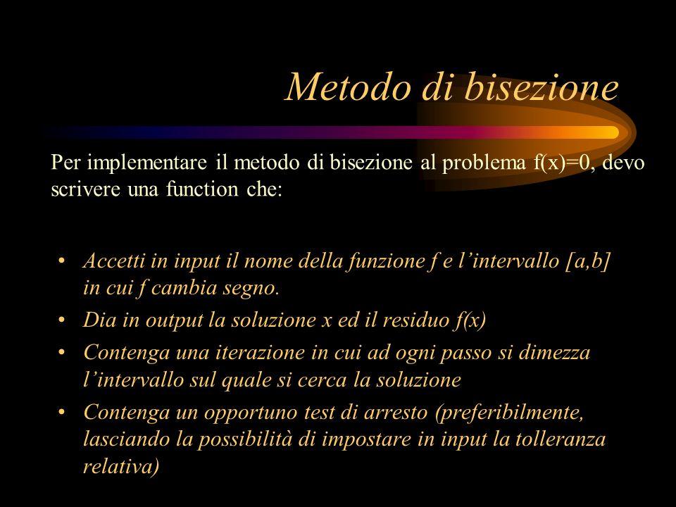 Metodo di bisezione Accetti in input il nome della funzione f e lintervallo [a,b] in cui f cambia segno. Dia in output la soluzione x ed il residuo f(