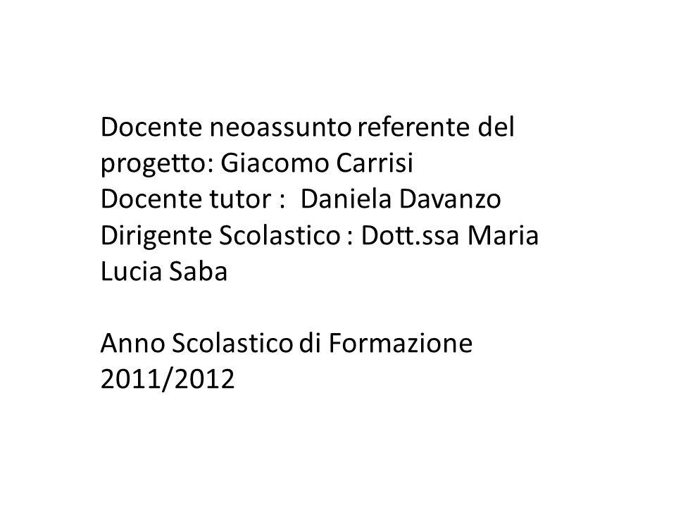 Docente neoassunto referente del progetto: Giacomo Carrisi Docente tutor : Daniela Davanzo Dirigente Scolastico : Dott.ssa Maria Lucia Saba Anno Scola