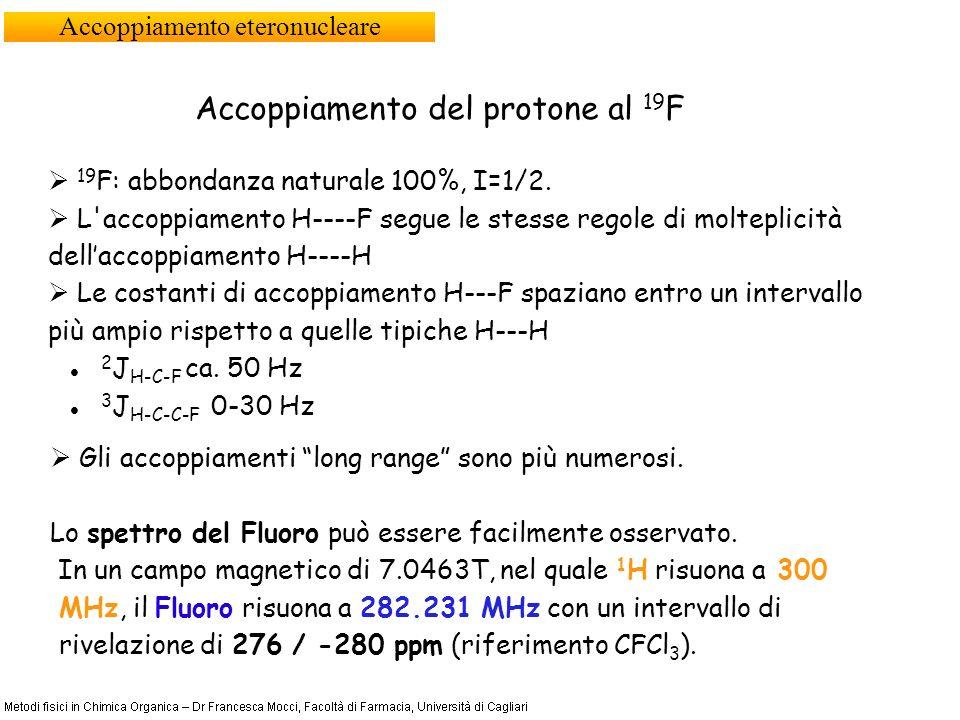 Accoppiamento eteronucleare Accoppiamento del protone al 19 F 19 F: abbondanza naturale 100%, I=1/2. L'accoppiamento H----F segue le stesse regole di